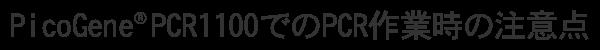 PicoGene® PCR1100でのPCR作業時の注意点